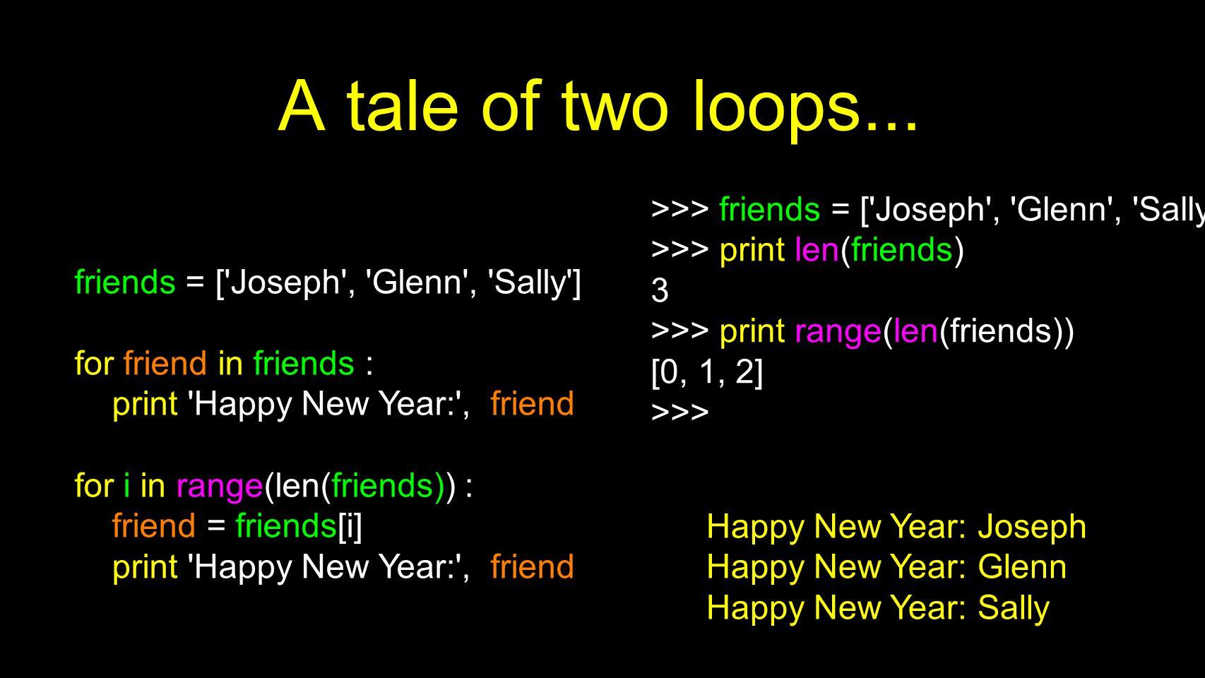 A tale of two loops... >>> friends = [ Joseph , Glenn , Sally ] >>> print len(friends) 3. >>> print range(len(friends))